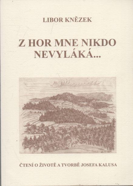 Libor Knězek - Z hor mne nikdo nevyláká. Čtení o životě a tvorbě Josefa Kalusa.