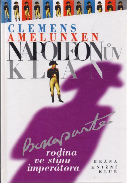 Clemens Amelunxen - Napoleonův klan. Rodina ve stínu imperátora.
