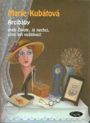 Marie Kubátová - Arcibáby aneb Živote, já nechci, abys byl vošklivej!